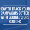 How to track your campaigns better with Google's URL builder